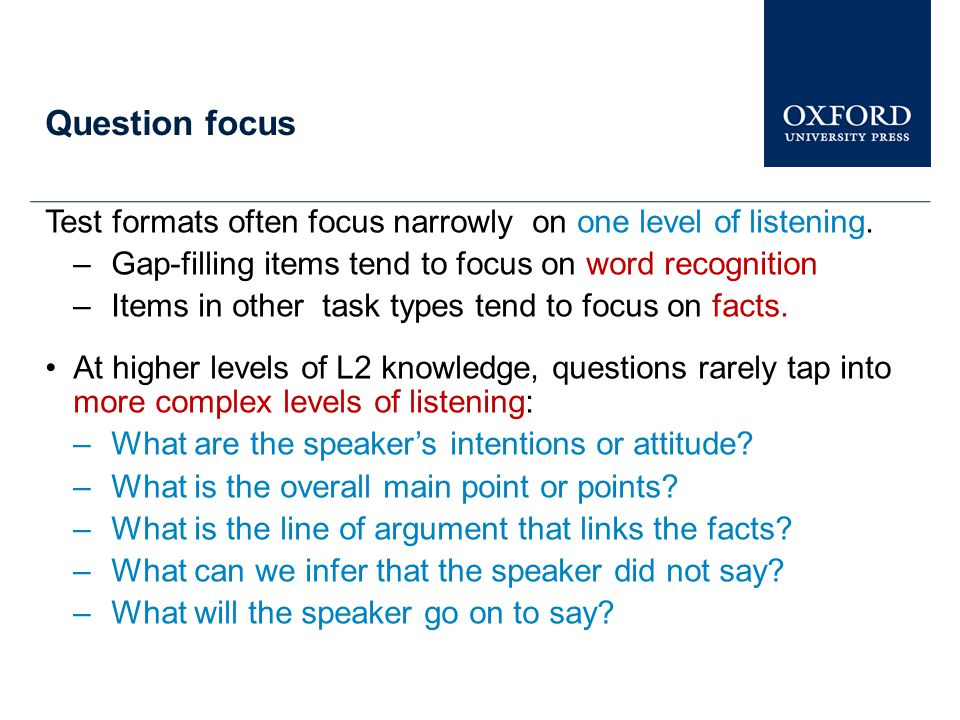 Question focus Test formats often focus narrowly on one level of listening. Gap-filling items tend to focus on word recognition.