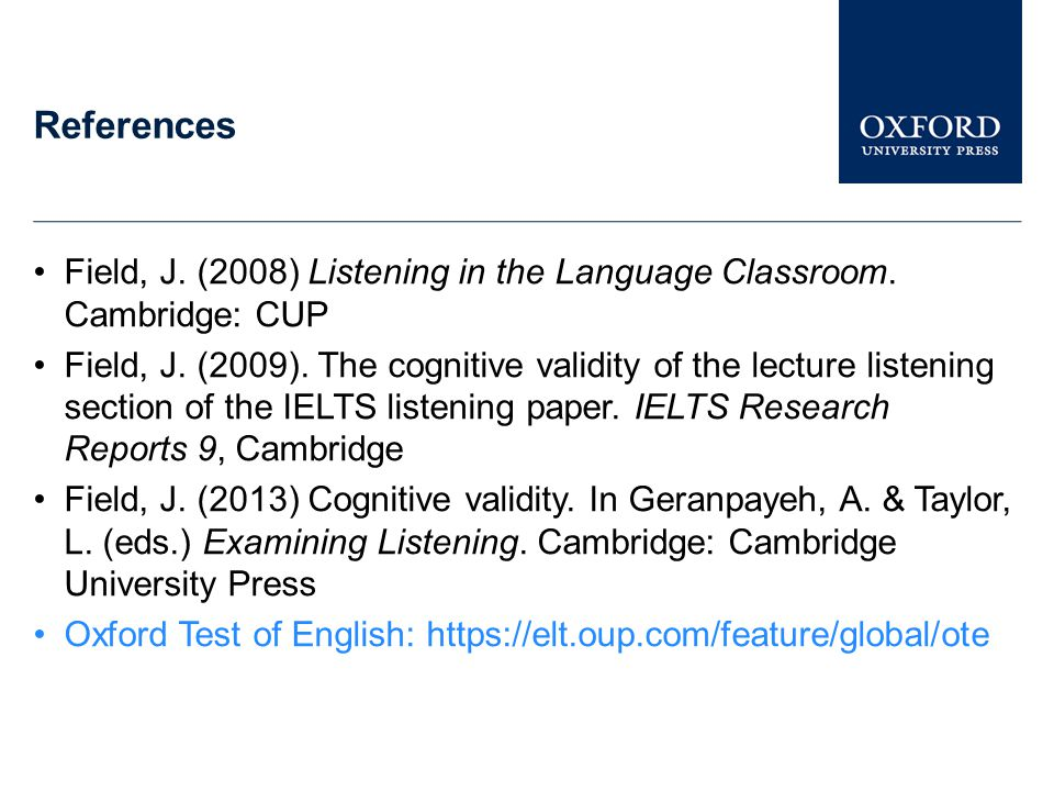 References Field, J. (2008) Listening in the Language Classroom. Cambridge: CUP.