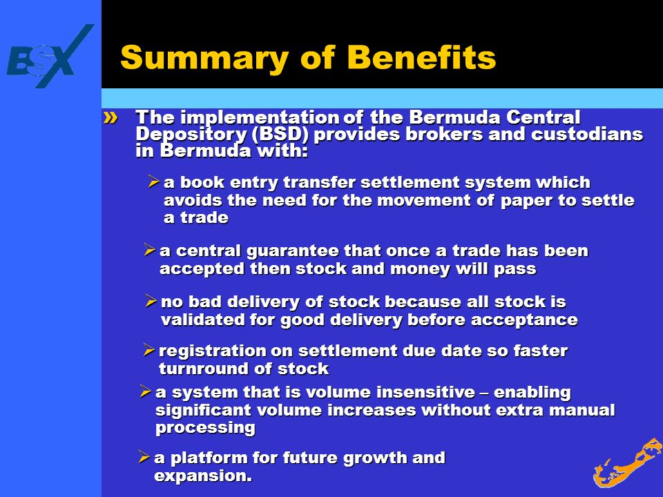 Summary of Benefits The implementation of the Bermuda Central Depository (BSD) provides brokers and custodians in Bermuda with: