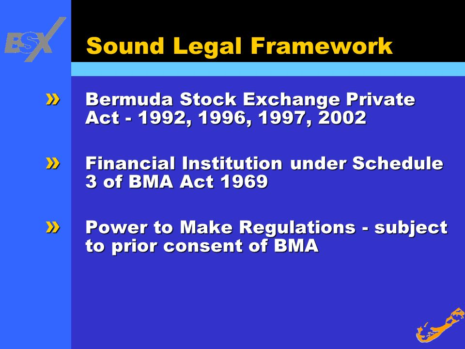 Sound Legal Framework Bermuda Stock Exchange Private Act - 1992, 1996, 1997, 2002. Financial Institution under Schedule 3 of BMA Act 1969.