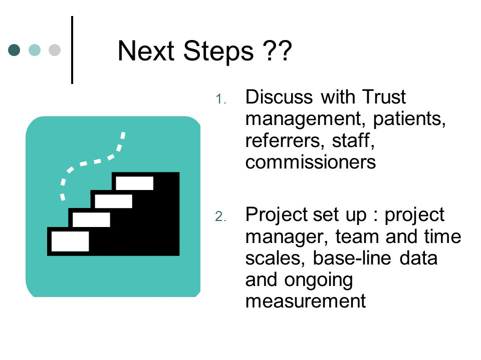 Next Steps Discuss with Trust management, patients, referrers, staff, commissioners.