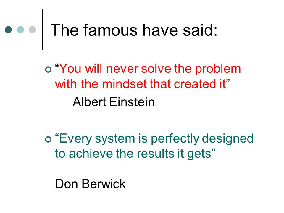 The famous have said: You will never solve the problem with the mindset that created it Albert Einstein.