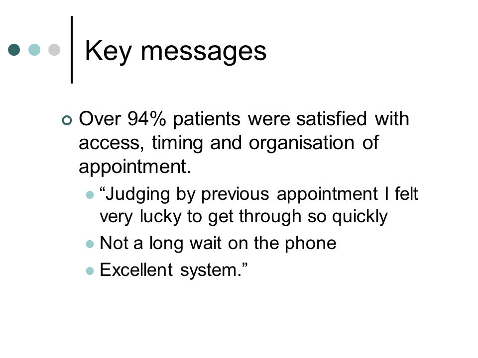 Key messages Over 94% patients were satisfied with access, timing and organisation of appointment.