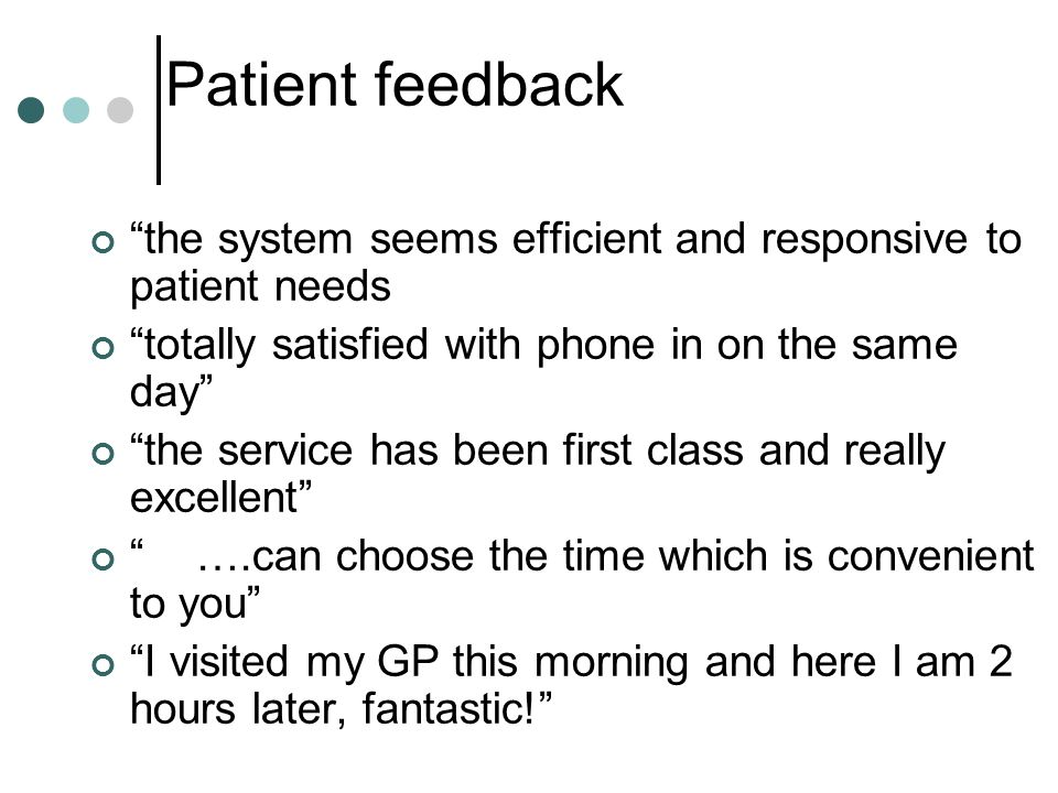 Patient feedback the system seems efficient and responsive to patient needs. totally satisfied with phone in on the same day