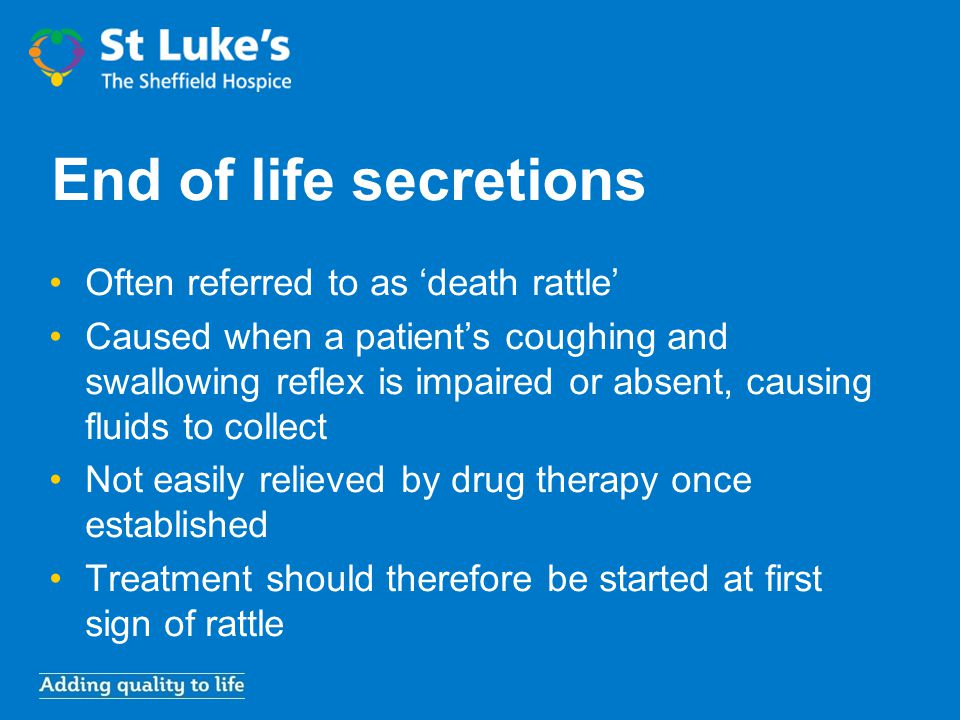 End of life secretions Often referred to as 'death rattle'