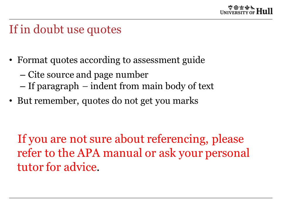 If in doubt use quotes Format quotes according to assessment guide. Cite source and page number. If paragraph – indent from main body of text.