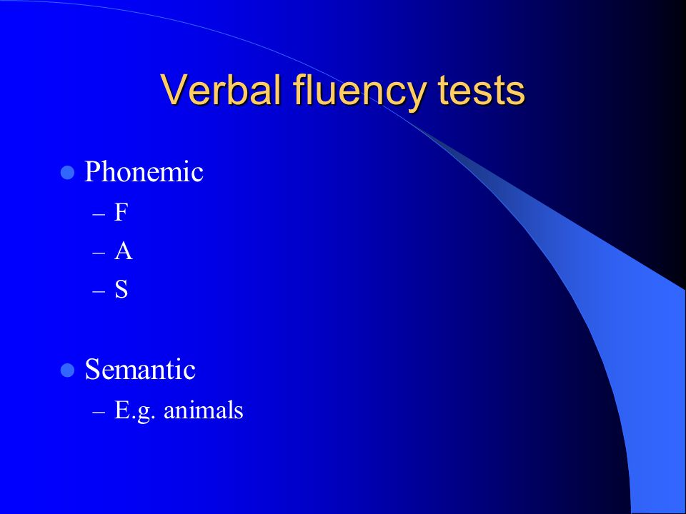 Verbal fluency tests Phonemic F A S Semantic E.g. animals