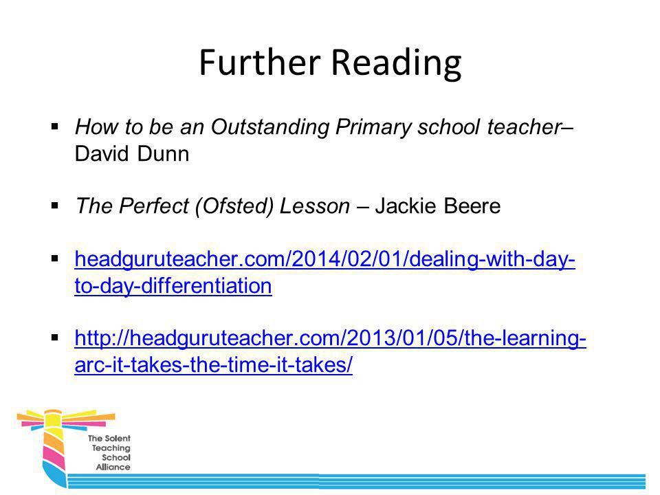 Further Reading How to be an Outstanding Primary school teacher– David Dunn. The Perfect (Ofsted) Lesson – Jackie Beere.
