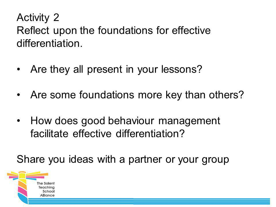 Activity 2 Reflect upon the foundations for effective differentiation. Are they all present in your lessons