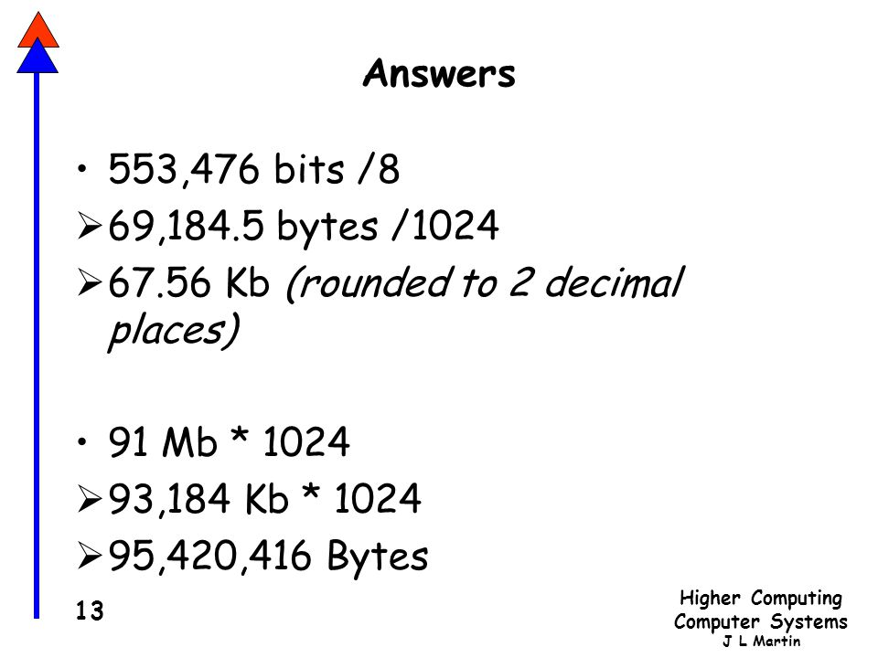 Answers 553,476 bits /8. 69,184.5 bytes /1024. 67.56 Kb (rounded to 2 decimal places) 91 Mb * 1024.