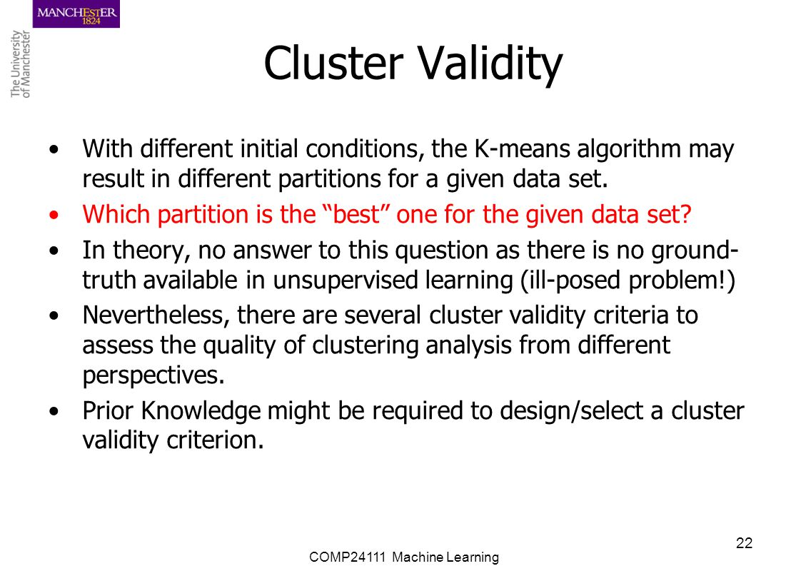 Cluster Validity With different initial conditions, the K-means algorithm may result in different partitions for a given data set.