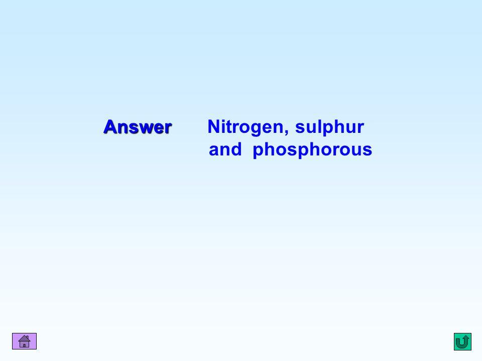 Answer Nitrogen, sulphur and phosphorous