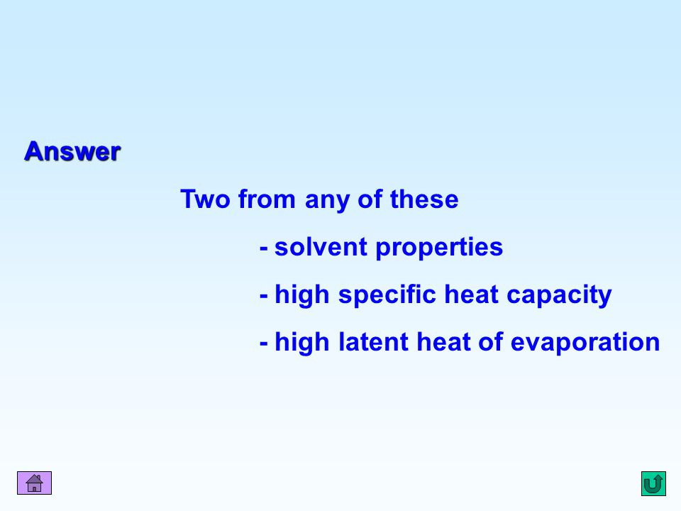 - high specific heat capacity - high latent heat of evaporation