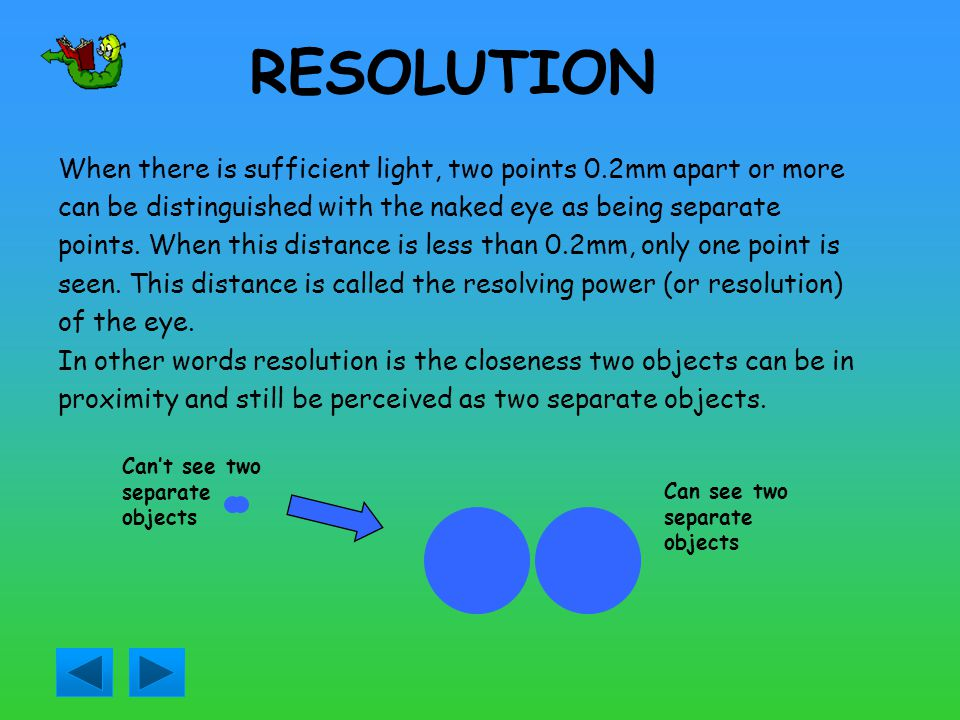 RESOLUTION When there is sufficient light, two points 0.2mm apart or more. can be distinguished with the naked eye as being separate.