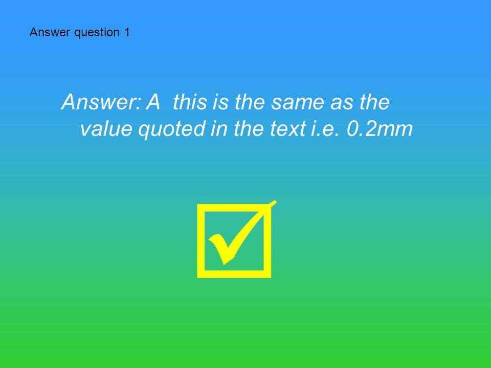 Answer question 1 Answer: A this is the same as the value quoted in the text i.e. 0.2mm 