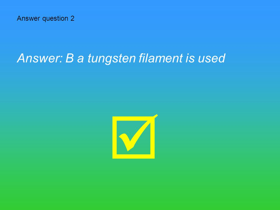 Answer question 2 Answer: B a tungsten filament is used 