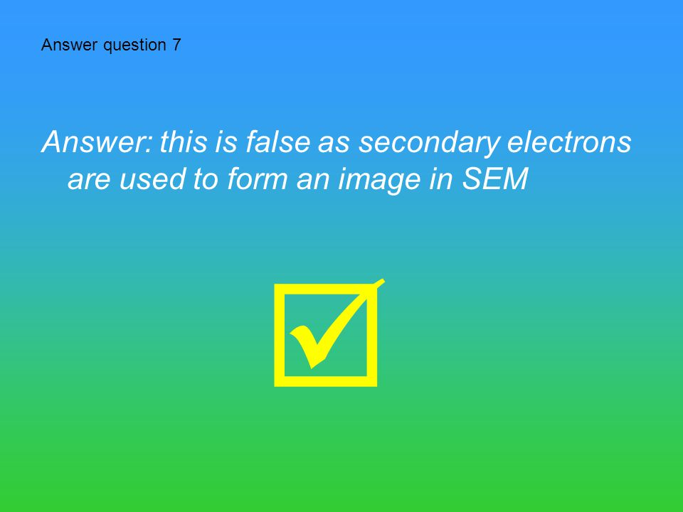 Answer question 7 Answer: this is false as secondary electrons are used to form an image in SEM 