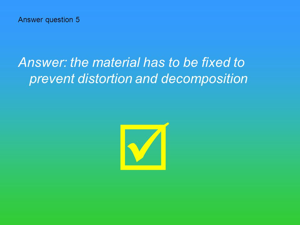 Answer question 5 Answer: the material has to be fixed to prevent distortion and decomposition 