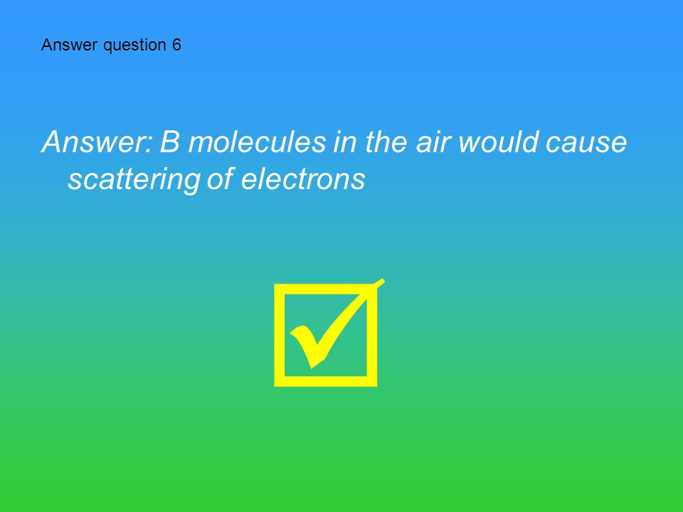  Answer: B molecules in the air would cause scattering of electrons