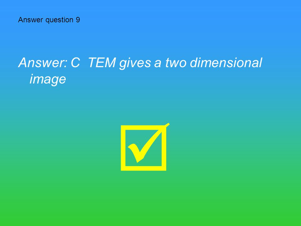 Answer question 9 Answer: C TEM gives a two dimensional image 