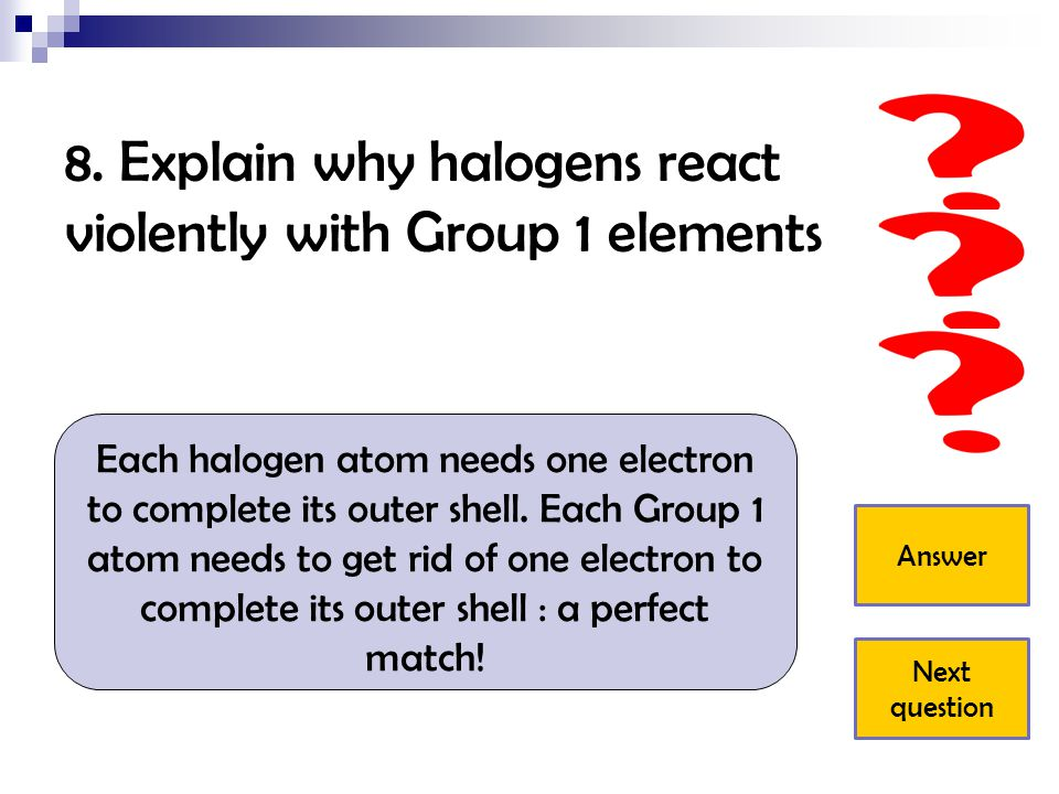 8. Explain why halogens react violently with Group 1 elements