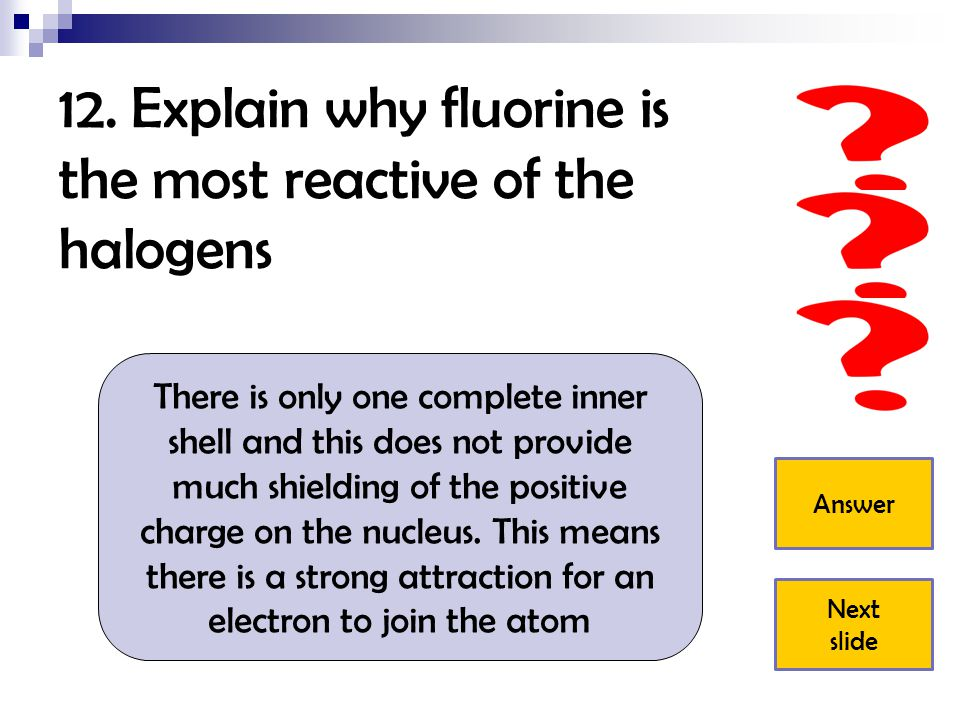 12. Explain why fluorine is the most reactive of the halogens
