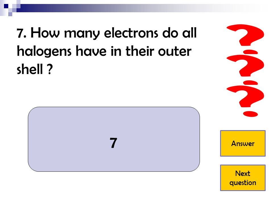 7. How many electrons do all halogens have in their outer shell