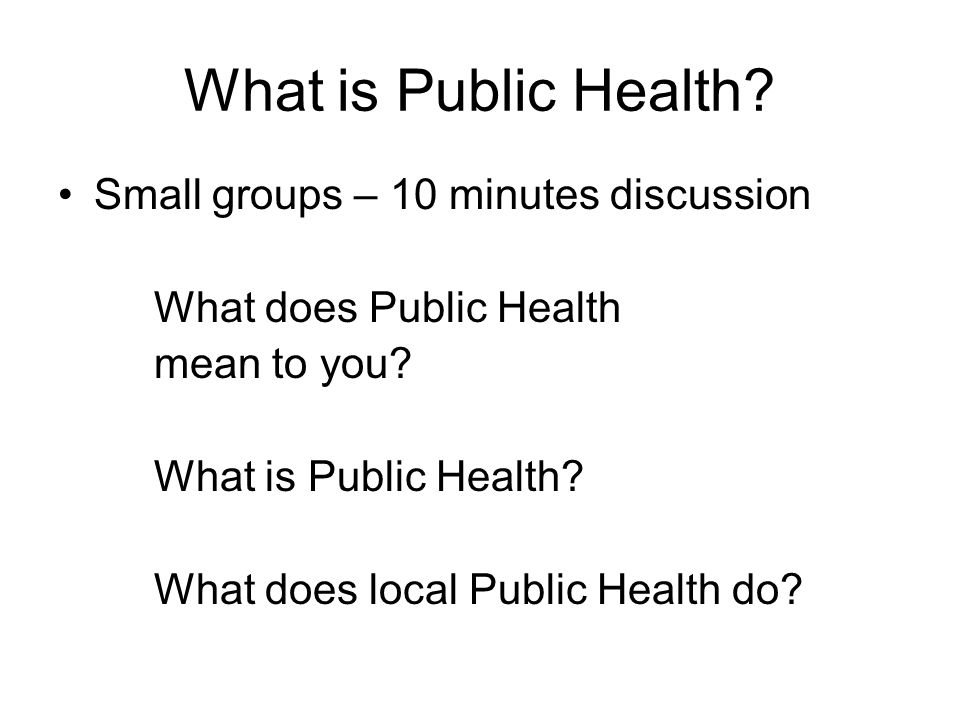 What is Public Health Small groups – 10 minutes discussion