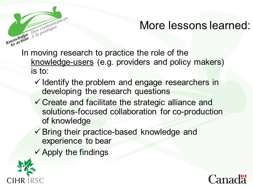 More lessons learned: In moving research to practice the role of the knowledge-users (e.g. providers and policy makers) is to: