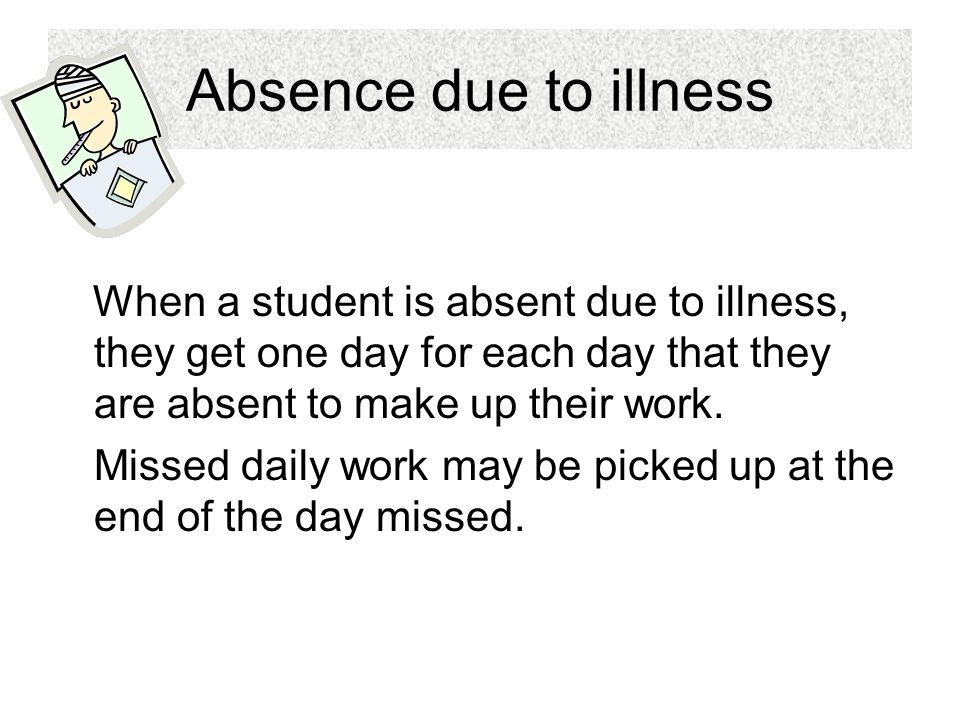 Absence due to illness When a student is absent due to illness, they get one day for each day that they are absent to make up their work.
