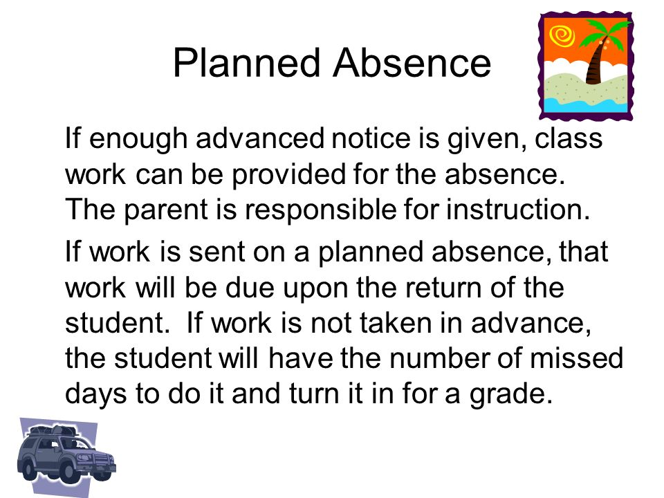 Planned Absence If enough advanced notice is given, class work can be provided for the absence. The parent is responsible for instruction.
