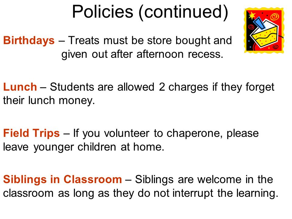 Policies (continued) Birthdays – Treats must be store bought and given out after afternoon recess.