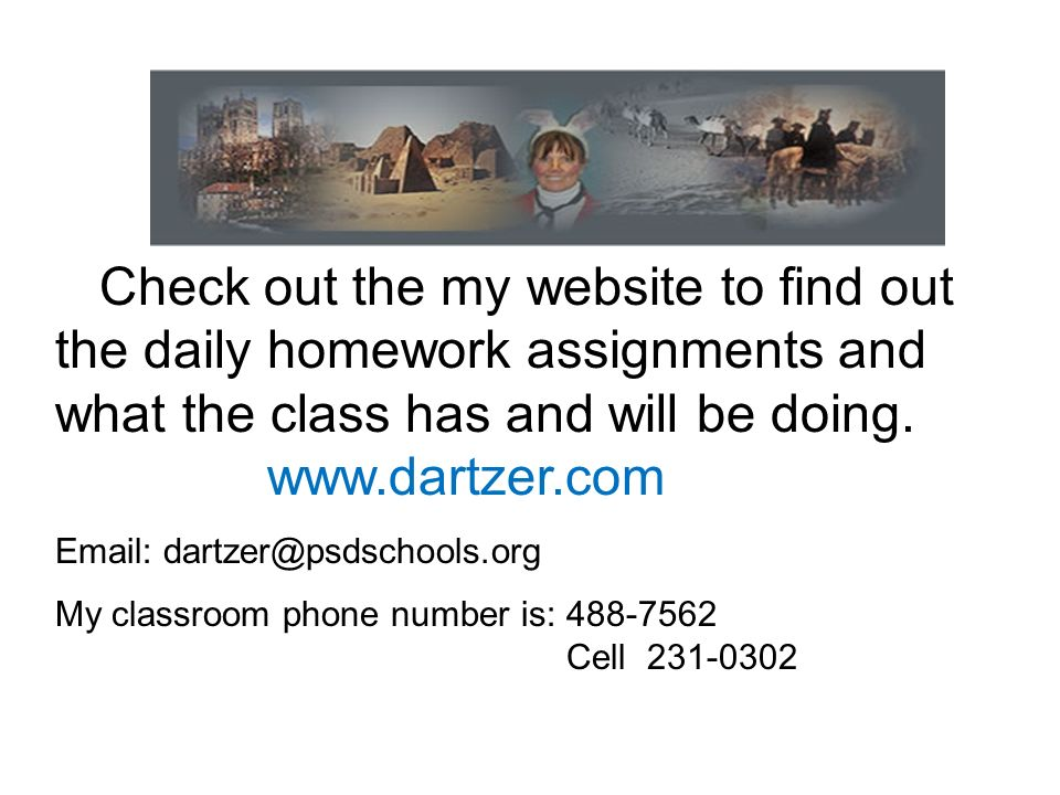 Check out the my website to find out the daily homework assignments and what the class has and will be doing. www.dartzer.com