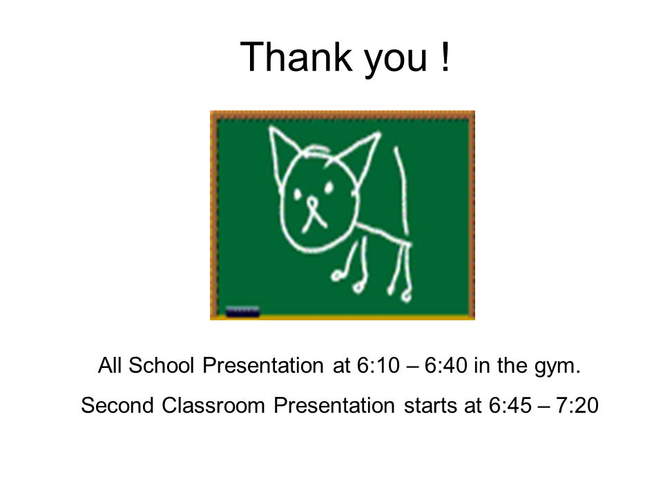 Thank you ! All School Presentation at 6:10 – 6:40 in the gym.