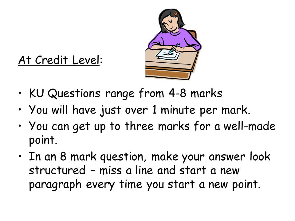 At Credit Level: KU Questions range from 4-8 marks. You will have just over 1 minute per mark. You can get up to three marks for a well-made point.