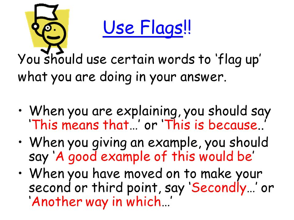 Use Flags!! You should use certain words to 'flag up'