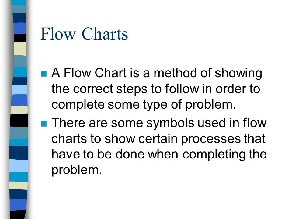 Flow Charts A Flow Chart is a method of showing the correct steps to follow in order to complete some type of problem.