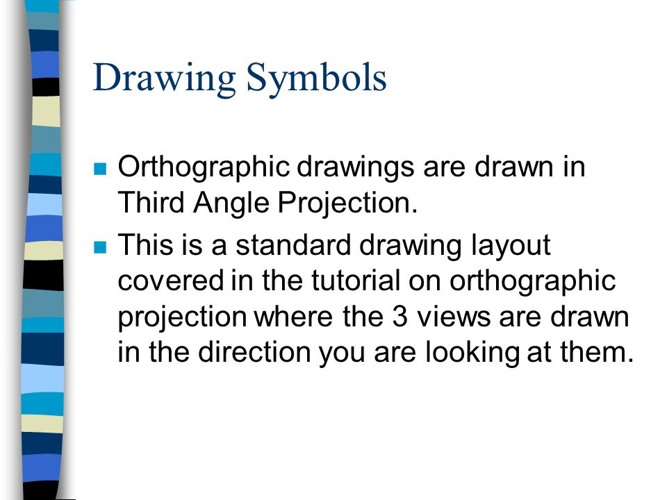 Drawing Symbols Orthographic drawings are drawn in Third Angle Projection.