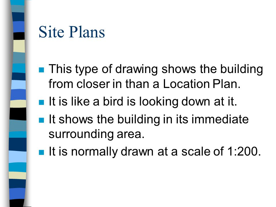 Site Plans This type of drawing shows the building from closer in than a Location Plan. It is like a bird is looking down at it.