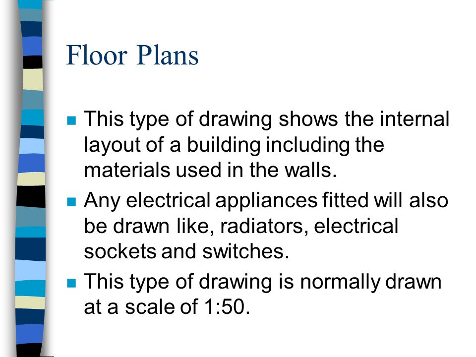 Floor Plans This type of drawing shows the internal layout of a building including the materials used in the walls.