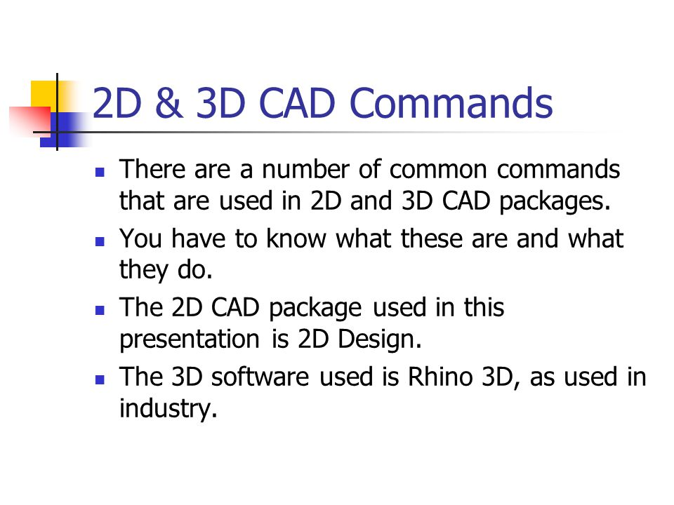 2D & 3D CAD Commands There are a number of common commands that are used in 2D and 3D CAD packages.