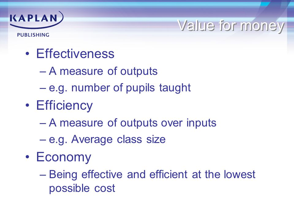Value for money Effectiveness Efficiency Economy A measure of outputs