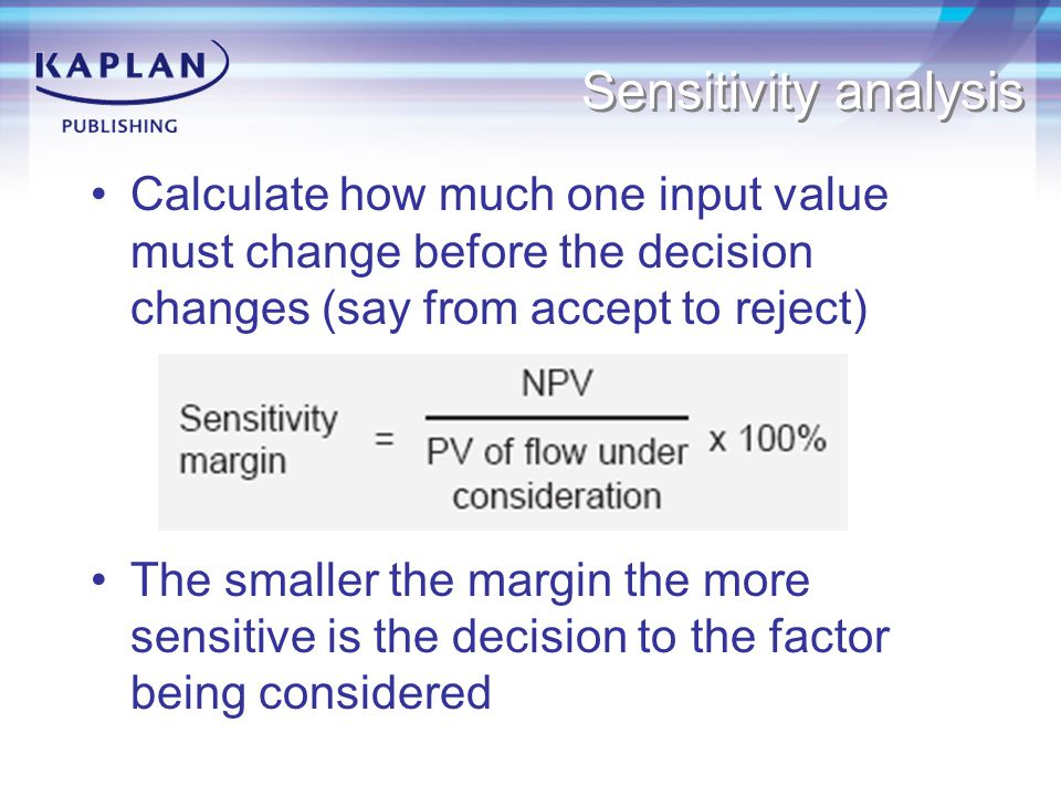 Sensitivity analysis Calculate how much one input value must change before the decision changes (say from accept to reject)