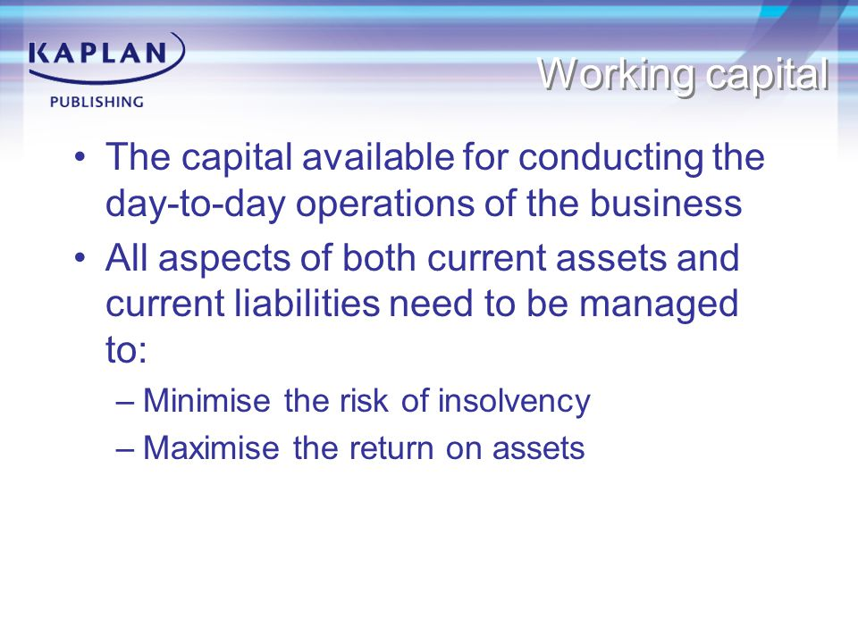 Working capital The capital available for conducting the day-to-day operations of the business.