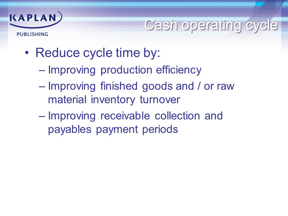 Cash operating cycle Reduce cycle time by: