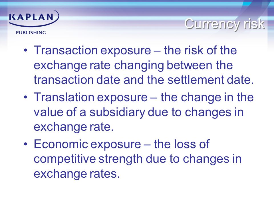 Currency risk Transaction exposure – the risk of the exchange rate changing between the transaction date and the settlement date.