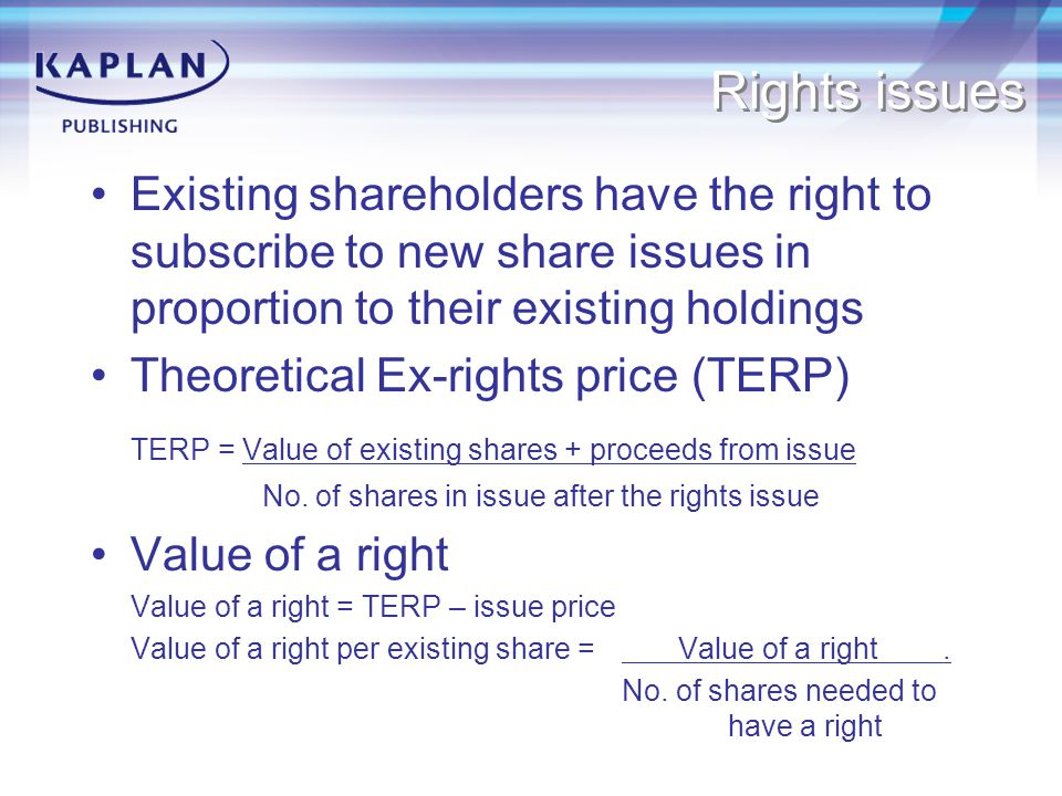 Rights issues Existing shareholders have the right to subscribe to new share issues in proportion to their existing holdings.