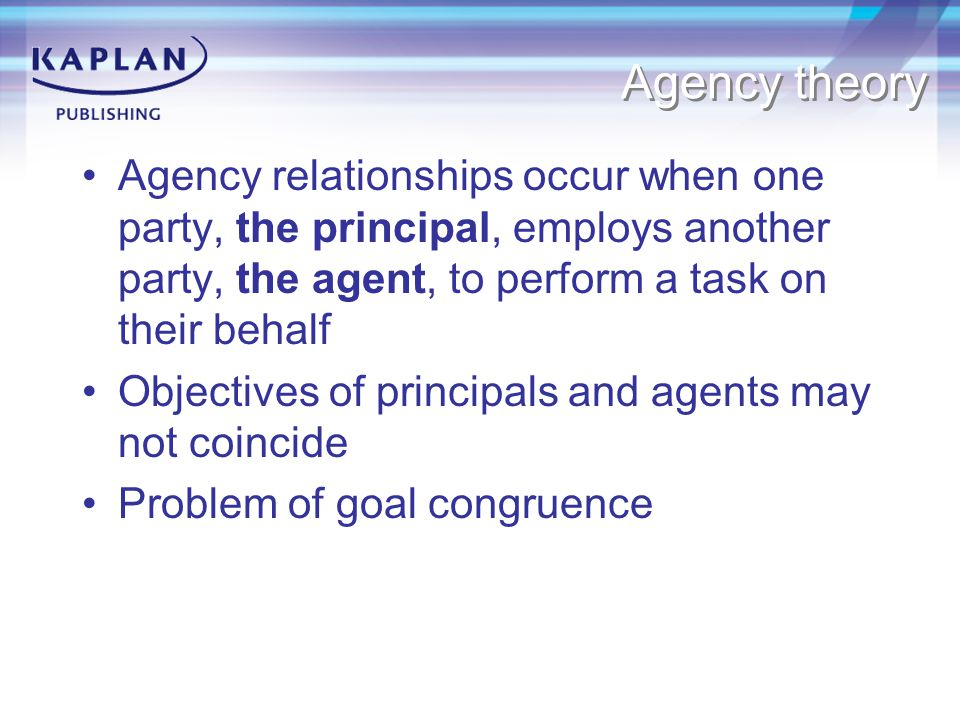 Agency theory Agency relationships occur when one party, the principal, employs another party, the agent, to perform a task on their behalf.