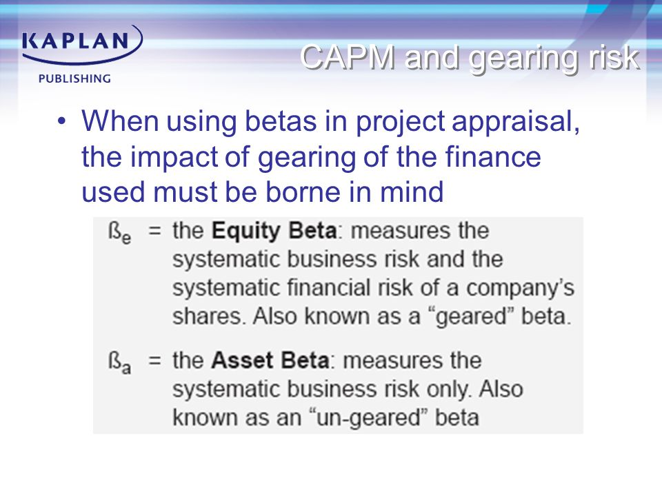 CAPM and gearing risk When using betas in project appraisal, the impact of gearing of the finance used must be borne in mind.