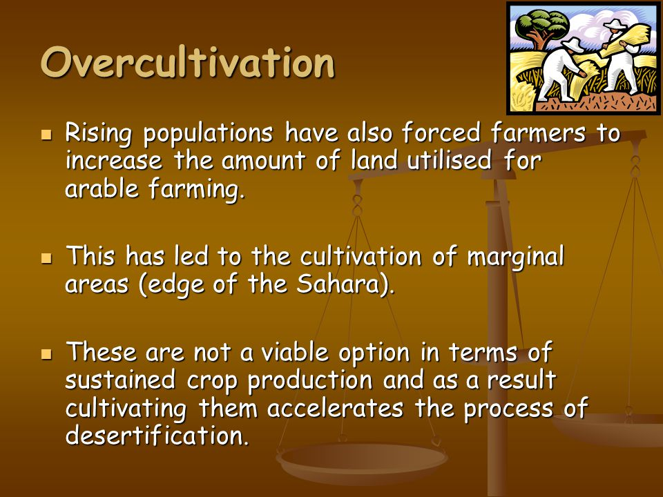 Overcultivation Rising populations have also forced farmers to increase the amount of land utilised for arable farming.
